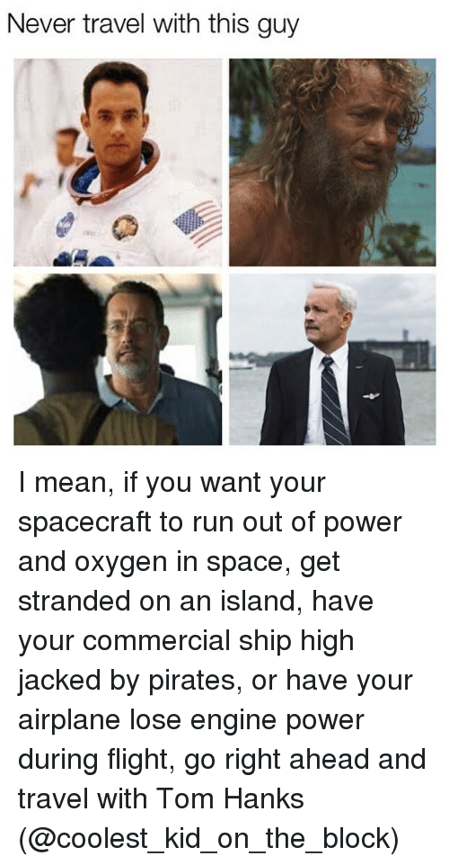 Go Right Ahead: Never travel with this guy I mean, if you want your spacecraft to run out of power and oxygen in space, get stranded on an island, have your commercial ship high jacked by pirates, or have your airplane lose engine power during flight, go right ahead and travel with Tom Hanks (@coolest_kid_on_the_block)
