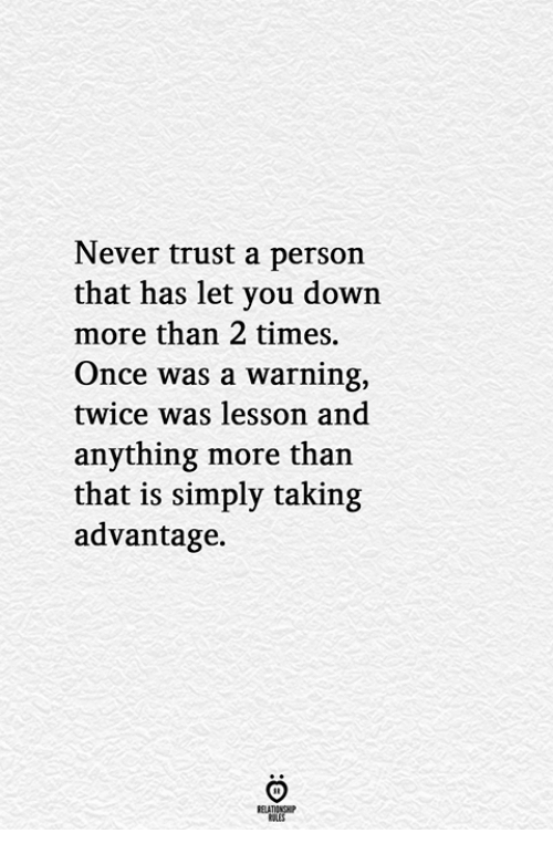 Never, Once, and Down: Never trust a person  that has let you down  more than 2 times.  Once was a warning,  twice was lesson and  anything more than  that is simply taking  advantage.  RELATIONGHP