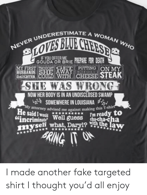 """gouda: NEVER UNDERESTIMATE A WOMAN WHO  LOVES BLUE CHEESEB  IF YOU OFFER ME  GOUDA OR BRIEPREPARE FOR DEATH  MY FIRST THOUGHT CET PUTTING ON MY  HUSBANDS SHE AWAYCHEDDAR  DAUGHTER COULD WITH CHEESE STEAK  SHE WAS WRONG  NOW HER BODY IS IN AN UNDISCLOSED SWAMP  elSOMEWHERE IN LOUISIANA  My attorney advised me against making this T-shirt  He said I would  """"incriminate Well guess ha-cha-cha  myself what, Dary1? h the law  I'm ready to  *  RING IT ON I made another fake targeted shirt I thought you'd all enjoy"""