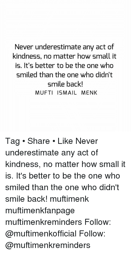 Memes, Smile, and Kindness: Never underestimate any act of  kindness, no matter how small it  is. It's better to be the one who  smiled than the one who didn't  smile back!  MUFTI ISMAIL MENK Tag • Share • Like Never underestimate any act of kindness, no matter how small it is. It's better to be the one who smiled than the one who didn't smile back! muftimenk muftimenkfanpage muftimenkreminders Follow: @muftimenkofficial Follow: @muftimenkreminders
