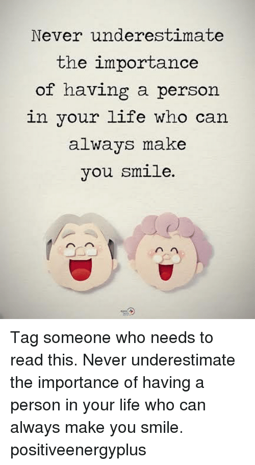 Life, Memes, and Smile: Never underestimate  the importance  of having a person  in your life who can  alwavs make  you smile Tag someone who needs to read this. Never underestimate the importance of having a person in your life who can always make you smile. positiveenergyplus