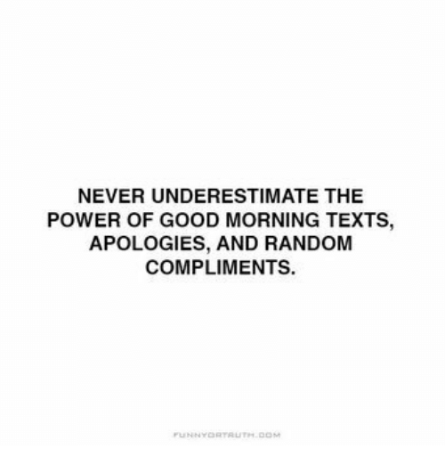 Good Morning, Good, and Power: NEVER UNDERESTIMATE THE  POWER OF GOOD MORNING TEXTS,  APOLOGIES, AND RANDOM  COMPLIMENTS.