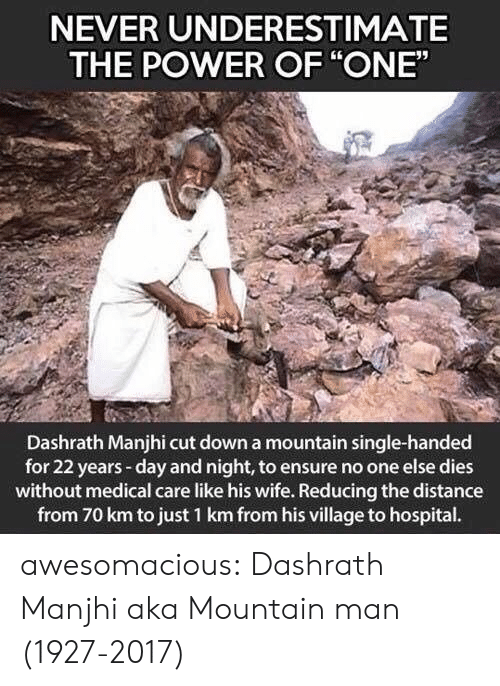 "Tumblr, Blog, and Ensure: NEVER UNDERESTIMATE  THE POWER OF ""ONE""  Dashrath Manjhi cut down a mountain single-handed  for 22 years-day and night, to ensure no one else dies  without medical care like his wife. Reducing the distance  from 70 km to just 1 km from his village to hospital. awesomacious:  Dashrath Manjhi aka Mountain man (1927-2017)"
