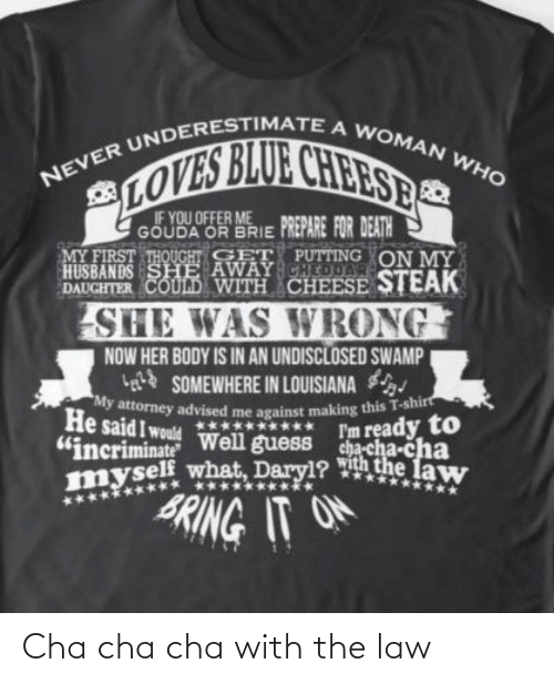 """gouda: NEVER UNDERESTIMATEA WOMAN WHO  LOVES BLUE CHEESES  IF YOU OFFER ME  GÖUDA OR BRIE PREPARE FOR DEATH  MY FIRST THQUGHT GET PUTTING ON MY  HUSBANDS SHE AWAY CHEDDAR  DAUGHTER COULD WITH CHEESE STEAK  SHE WAS WRONG  NOW HER BODY IS IN AN UNDISCLOSED SWAMP  g SOMEWHERE IN LOUISIANA  My attorney advised me against making this T-shirt  He said I would Well guess cha-cha-cha  """"incriminate  myself what, Daryl? ith the law  *****  l'm ready to  BRING IT O  ****  ********** Cha cha cha with the law"""