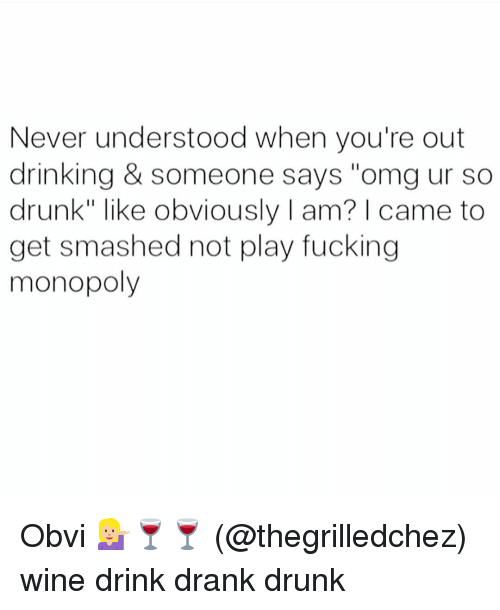 """Get Smash: Never understood when you're out  drinking & someone says """"omg ur so  drunk"""" like obviously l am? came to  get smashed not play fucking  monopoly Obvi 💁🏼🍷🍷 (@thegrilledchez) wine drink drank drunk"""