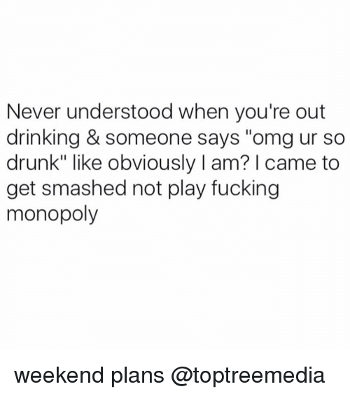"""Get Smash: Never understood when you're out  drinking & someone says """"omg ur so  drunk"""" like obviously l am? came to  get smashed not play fucking  monopoly weekend plans @toptreemedia"""