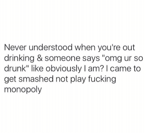 """Get Smash: Never understood when you're out  drinking & someone says """"omg ur so  drunk"""" like obviously I am? I came to  get smashed not play fucking  monopoly"""