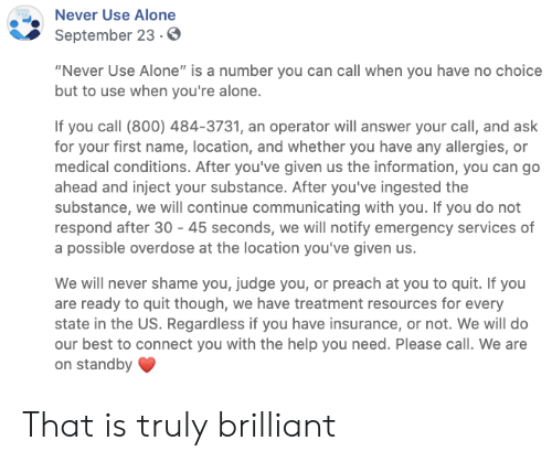 "You Have No: Never Use Alone  September 23.0  ""Never Use Alone"" is a number you can call when you have no choice  but to use when you're alone.  If you call (800) 484-3731, an operator will answer your call, and ask  for your first name, location, and whether you have any allergies, or  medical conditions. After you've given us the information, you can go  ahead and inject your substance. After you've ingested the  substance, we will continue communicating with you. If you do not  respond after 30 45 seconds, we will notify emergency services of  a possible overdose at the location you've given us.  We will never shame you, judge you, or preach at you to quit. If you  are ready to quit though, we have treatment resources for every  state in the US. Regardless if you have insurance, or not. We will do  our best to connect you with the help you need. Please call. We are  on standby That is truly brilliant"