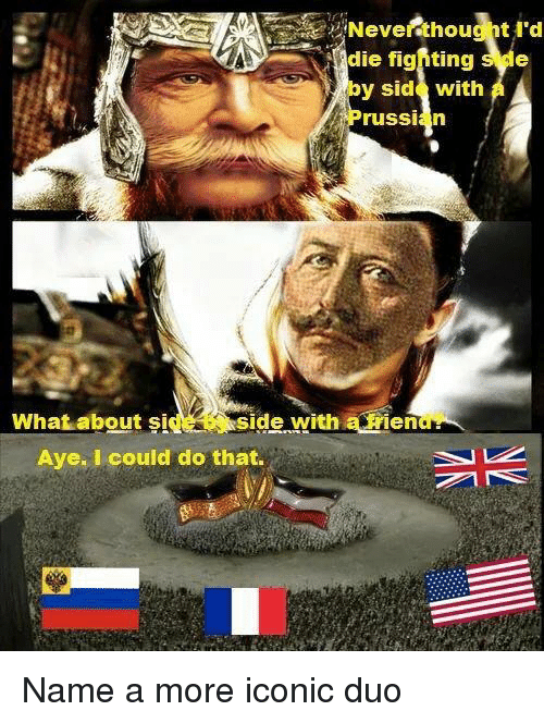 History, Iconic, and Russian: Neverdthouc t I'd  die fighting sde  by side with A  russian  side with a rien  Aye. I could do that.