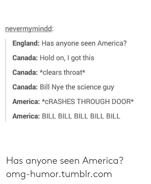 America, Bill Nye, and England: nevermymindd:  England: Has anyone seen America?  Canada: Hold on, I got this  Canada: *clears throat*  Canada: Bill Nye the science guy  America: *CRASHES THROUGH DOOR*  America: BILL BILL BILL BILL BILL Has anyone seen America?omg-humor.tumblr.com