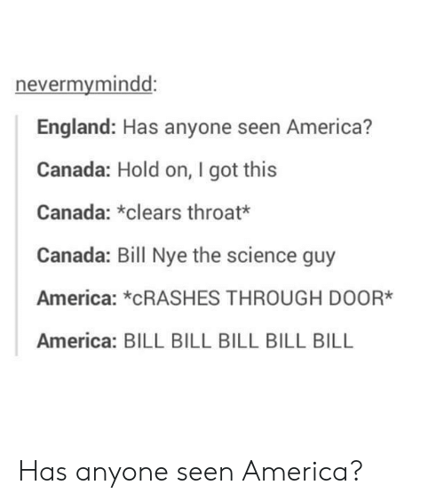 America, Bill Nye, and England: nevermymindd:  England: Has anyone seen America?  Canada: Hold on, I got this  Canada: *clears throat*  Canada: Bill Nye the science guy  America: *CRASHES THROUGH D0OR*  America: BILL BILL BILL BILL BILL Has anyone seen America?