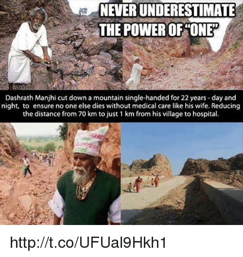 Single Handingly: NEVERUNDERESTIMATE  THE POWER OF ONE  Dashrath Manjhi cut down a mountain single-handed for 22 years day and  night, to ensure noone else dies without medical care like his wife. Reducing  the distance from 70 km to just 1 km from his village to hospital. http://t.co/UFUal9Hkh1