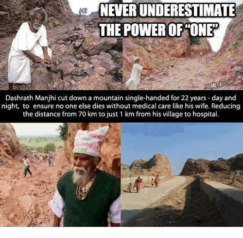 Single Handingly: NEVERUNDERESTIMATE  THE POWER OF ONE  THEMETA  Dashrath Manjhi cut down a mountain single-handed for 22 years day and  night, to ensure no one else dies without medical care like his wife. Reducing  the distance from 70 km to just 1 km from his village to hospital.