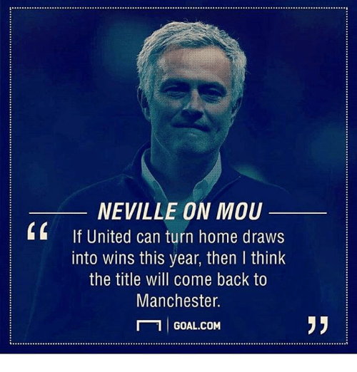 Memes, Goal, and Home: NEVILLE ON MOU  If United can turn home draws  into wins this year, then I think  the title will come back to  Manchester.  1 GOAL.COM  L  95