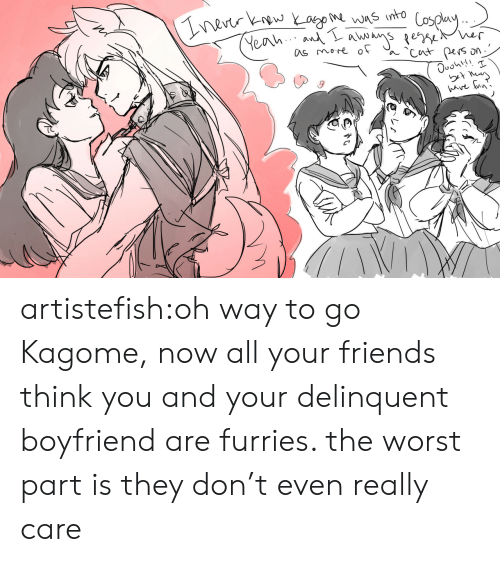 All Your Friends: nevtr kw Yago was into  Yeah An se er  as more of  Cut pers  ave un' artistefish:oh way to go Kagome, now all your friends think you and your delinquent boyfriend are furries. the worst part is they don't even really care