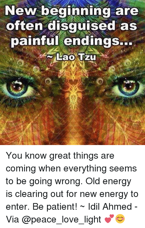 laos: New beginning are  often disguised as  painful endings...  Lao Tzu You know great things are coming when everything seems to be going wrong. Old energy is clearing out for new energy to enter. Be patient! ~ Idil Ahmed - Via @peace_love_light 💕😊