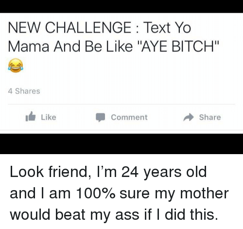 """24 Years Old: NEW CHALLENGE: Text Yo  Mama And Be Like """"AYE BITCH""""  4 Shares  I Like  Comment  → Share <p>Look friend, I&rsquo;m 24 years old and I am 100% sure my mother would beat my ass if I did this.</p>"""