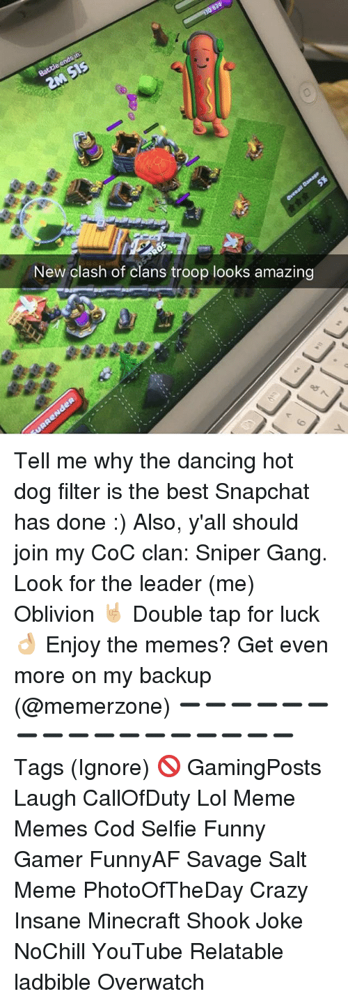 troop: New clash of clans troop looks amazing Tell me why the dancing hot dog filter is the best Snapchat has done :) Also, y'all should join my CoC clan: Sniper Gang. Look for the leader (me) Oblivion 🤘🏼 Double tap for luck 👌🏼 Enjoy the memes? Get even more on my backup (@memerzone) ➖➖➖➖➖➖➖➖➖➖➖➖➖➖➖➖➖ Tags (Ignore) 🚫 GamingPosts Laugh CallOfDuty Lol Meme Memes Cod Selfie Funny Gamer FunnyAF Savage Salt Meme PhotoOfTheDay Crazy Insane Minecraft Shook Joke NoChill YouTube Relatable ladbible Overwatch
