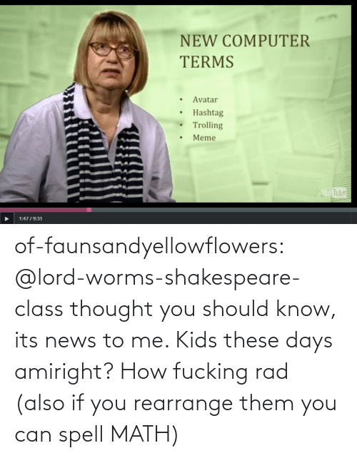 days: NEW COMPUTER  TERMS  Avatar  Hashtag  Trolling  Meme  Ou  Tube  1:4719:31 of-faunsandyellowflowers:  @lord-worms-shakespeare-class thought you should know, its news to me. Kids these days amiright?   How fucking rad (also if you rearrange them you can spell MATH)