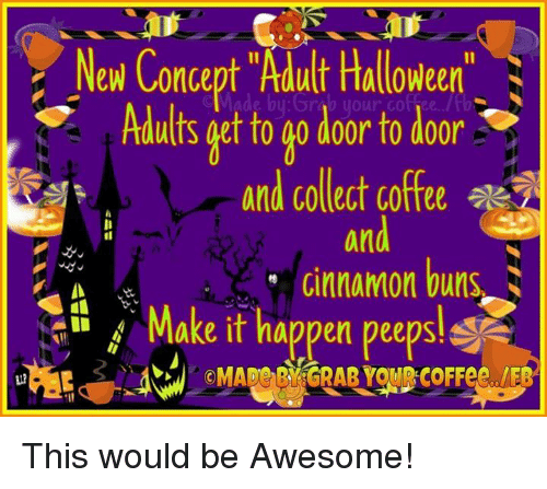 """cinnamon bun: New Concept """"Adult Halloween""""  Adults get to go door to door  ae  and collect coffee  on  Cinnamon buns  Make it happen peepsl This would be Awesome!"""