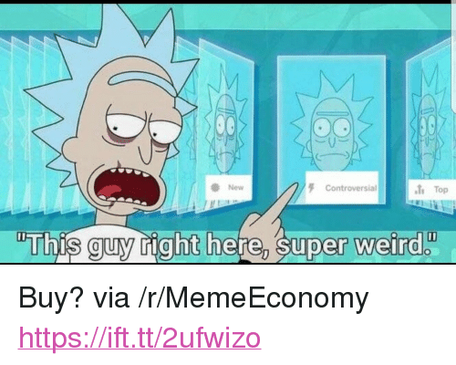 """Weird, Controversial, and Super: New  Controversial  1 Top  This guy right here, super weird  0 <p>Buy? via /r/MemeEconomy <a href=""""https://ift.tt/2ufwizo"""">https://ift.tt/2ufwizo</a></p>"""