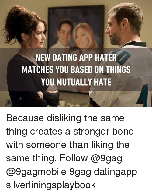 creat a: NEW DATING APP HATER  MATCHES YOU BASED ON THINGS  YOU MUTUALLY HATE Because disliking the same thing creates a stronger bond with someone than liking the same thing. Follow @9gag @9gagmobile 9gag datingapp silverliningsplaybook
