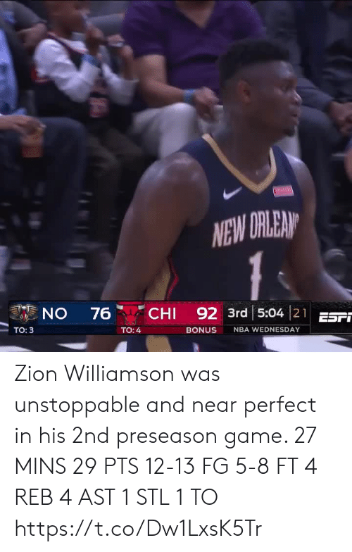 preseason: NEW DRLEAN  CHI 92 3rd 5:04 21EST  ON  76  Tо: 3  TO: 4  BONUS  NBA WEDNESDAY Zion Williamson was unstoppable and near perfect in his 2nd preseason game.   27 MINS 29 PTS 12-13 FG 5-8 FT 4 REB 4 AST 1 STL 1 TO   https://t.co/Dw1LxsK5Tr