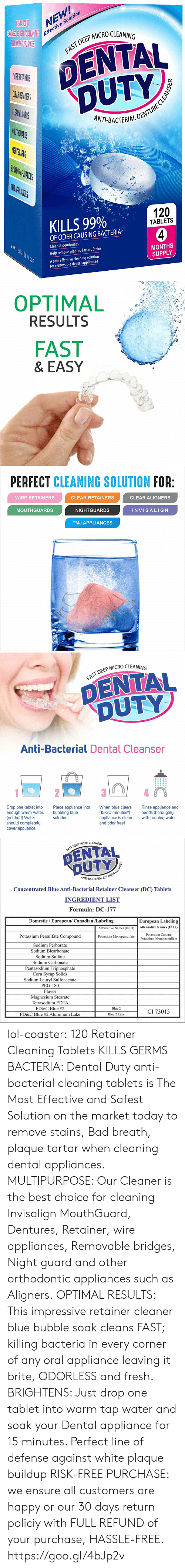 Plaque: NEW  e Solution  Effectiv  P MICRO CLEANING  DENTAL  DUTY  AST DEEP  CL  ANT-BACTERIALD  THG  PLIANIES  KILLS 99%  120  TABLETS  OF ODER CAUSING BACTERIA  Clean & deodorizes  Help remove plaque, Tartar, Stains  A safe effective cleaning solution  MONTHS  SUPPLY  for removable dental appliances   OPTIMAL  RESULTS  FAST  & EASY   PERFECT CLEANING SOLUTION FOR  WIRE RETAINERS  CLEAR RETAINERS  CLEAR ALIGNERS  MOUTHGUARDS  NIGHTGUARDS  INVISALIG N  TMJ APPLIANCES   DEEP MICRO CLEANING  DENTAL  DUTY  Anti-Bacterial Dental Cleanser  Drop one tablet into  enough warm water.  (not hot!) Water  should completely  cover appliance.  Place appliance into  bubbling blue  solution  When blue clears  Rinse appliance and  (15-20 minutes*hands thoroughly  appliance is clean with running water.  and odor free!   P MICRO CLEANING  FAST DEEP  NT-BACTERIAL R  Concentrated Blue Anti-Bacterial Retainer Cleanser (DC) Tablets  INGREDIENT LIST  Formula: DC-177  Domestic / European/ Canadian /Labeling  European Labeling  Alternative Names (INCI)Alternative Names (INCI)  Potassium Persulfate Compound  Sodium Perborate  Sodium Bicarbonate  Sodium Sulfate  Sodium Carbonate  Pentasodium Triphosphate  Corn Svrup Solids  Sodium Lauryl Sulfoacetate  PEG-180  Flavor  Magnesium Stearate  Tetrasodium EDTA  FD&C Blue #2  FD&C Blue #2 Aluminum Lake  Potassium Caroate  Potassium Monopersulfate  Potassium Monopersulfate  Blue 2  CI 73015  Blue 2 Lake lol-coaster:    120 Retainer Cleaning Tablets KILLS GERMS  BACTERIA: Dental Duty anti-bacterial cleaning tablets is The Most Effective and Safest Solution on the market today to remove stains, Bad breath, plaque  tartar when cleaning dental appliances. MULTIPURPOSE: Our Cleaner is the best choice for cleaning Invisalign MouthGuard, Dentures, Retainer, wire appliances, Removable bridges, Night guard and other orthodontic appliances such as Aligners. OPTIMAL RESULTS: This impressive retainer cleaner blue bubble soak cleans FAST; killing bacteria in every corner of any oral appliance leaving it brite, ODORLESS and fresh. BRIGHTENS: Just drop one tablet into warm tap water and soak your Dental appliance for 15 minutes. Perfect line of defense against white plaque buildup RISK-FREE PURCHASE: we ensure all customers are happy or our 30 days return policiy with FULL REFUND of your purchase, HASSLE-FREE. https://goo.gl/4bJp2v