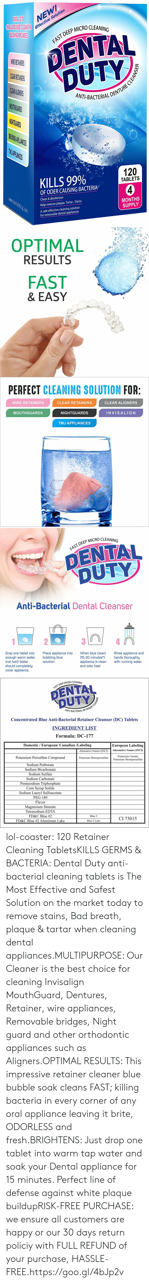 Bad, Fresh, and Lol: NEW  e Solution  Effectiv  P MICRO CLEANING  DENTAL  DUTY  AST DEEP  CL  ANT-BACTERIALD  THG  PLIANIES  KILLS 99%  120  TABLETS  OF ODER CAUSING BACTERIA  Clean & deodorizes  Help remove plaque, Tartar, Stains  A safe effective cleaning solution  MONTHS  SUPPLY  for removable dental appliances   OPTIMAL  RESULTS  FAST  & EASY   PERFECT CLEANING SOLUTION FOR  WIRE RETAINERS  CLEAR RETAINERS  CLEAR ALIGNERS  MOUTHGUARDS  NIGHTGUARDS  INVISALIG N  TMJ APPLIANCES   DEEP MICRO CLEANING  DENTAL  DUTY  Anti-Bacterial Dental Cleanser  Drop one tablet into  enough warm water.  (not hot!) Water  should completely  cover appliance.  Place appliance into  bubbling blue  solution  When blue clears  Rinse appliance and  (15-20 minutes*hands thoroughly  appliance is clean with running water.  and odor free!   P MICRO CLEANING  FAST DEEP  NT-BACTERIAL R  Concentrated Blue Anti-Bacterial Retainer Cleanser (DC) Tablets  INGREDIENT LIST  Formula: DC-177  Domestic / European/ Canadian /Labeling  European Labeling  Alternative Names (INCI)Alternative Names (INCI)  Potassium Persulfate Compound  Sodium Perborate  Sodium Bicarbonate  Sodium Sulfate  Sodium Carbonate  Pentasodium Triphosphate  Corn Svrup Solids  Sodium Lauryl Sulfoacetate  PEG-180  Flavor  Magnesium Stearate  Tetrasodium EDTA  FD&C Blue #2  FD&C Blue #2 Aluminum Lake  Potassium Caroate  Potassium Monopersulfate  Potassium Monopersulfate  Blue 2  CI 73015  Blue 2 Lake lol-coaster:    120 Retainer Cleaning TabletsKILLS GERMS & BACTERIA: Dental Duty anti-bacterial cleaning tablets is The Most Effective and Safest Solution on the market today to remove stains, Bad breath, plaque & tartar when cleaning dental appliances.MULTIPURPOSE: Our Cleaner is the best choice for cleaning Invisalign MouthGuard, Dentures, Retainer, wire appliances, Removable bridges, Night guard and other orthodontic appliances such as Aligners.OPTIMAL RESULTS: This impressive retainer cleaner blue bubble soak cleans FAST; killing bacteria in every corner of any oral appliance leaving it brite, ODORLESS and fresh.BRIGHTENS: Just drop one tablet into warm tap water and soak your Dental appliance for 15 minutes. Perfect line of defense against white plaque buildupRISK-FREE PURCHASE: we ensure all customers are happy or our 30 days return policiy with FULL REFUND of your purchase, HASSLE-FREE.https://goo.gl/4bJp2v
