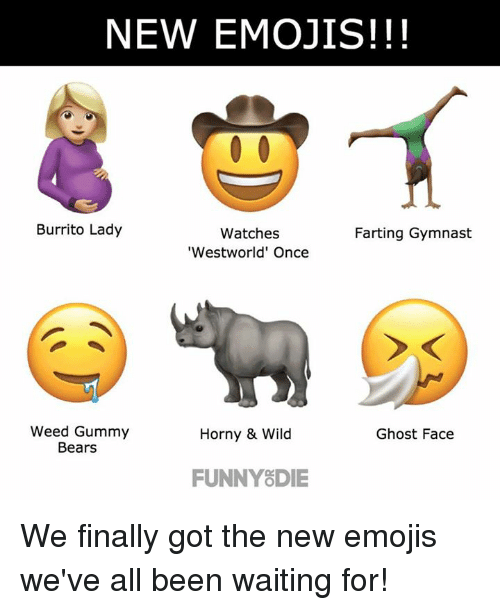 gummi: NEW EMOJIS!!!  Burrito Lady  Watches  Farting Gymnast  'Westworld' Once  Weed Gummy  Horny & Wild  Ghost Face  Bears  FUNNY DIE We finally got the new emojis we've all been waiting for!
