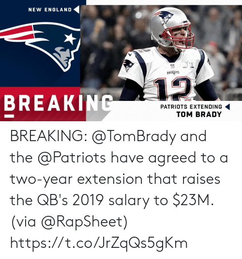 England Patriots: NEW ENGLAND  PATRIOTS  12  BREAKING  PATRIOTS EXTENDING  TOM BRADY BREAKING: @TomBrady and the @Patriots have agreed to a two-year extension that raises the QB's 2019 salary to $23M. (via @RapSheet) https://t.co/JrZqQs5gKm