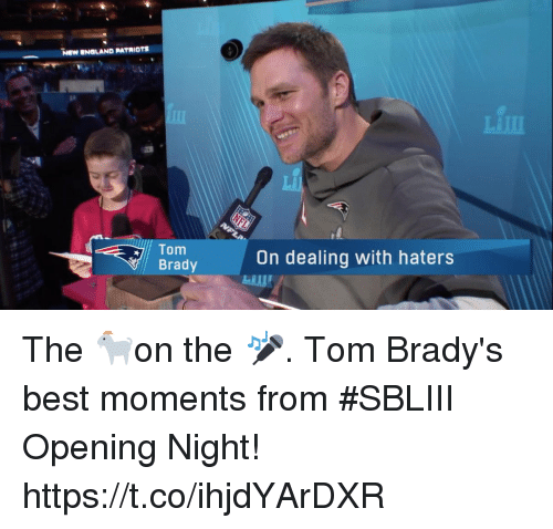 England Patriots: NEW ENGLAND PATRIOTS  Tom  Brady  On dealing with haters The 🐐on the 🎤.  Tom Brady's best moments from #SBLIII Opening Night! https://t.co/ihjdYArDXR