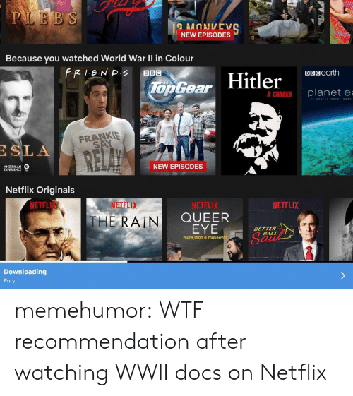 Downloading: NEW EPISODES  Because you watched World War Il in Colour  BBCearth  Too Gear  er  planete  FRANKIE  SA  SLA  AM RICAN  EXPERIENCES  NEW EPISODES  Netflix Originals  NETFL  NETFLIX  NETFLIX  QUEER  EYE  NETFLIX  THE, RAIN  BETTER  CALL  more than a makeover  Downloading  Fury memehumor:  WTF recommendation after watching WWII docs on Netflix