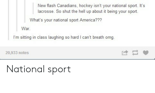 America, Hockey, and Omg: New flash Canadians, hockey isn't your national sport. It's  lacrosse. So shut the hell up about it being your sport.  What's your national sport America???  War  I'm sitting in class laughing so hard I can't breath omg  20,933 notes National sport