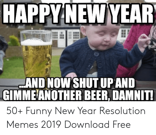 Resolution Memes: NEW  HAPPY YEAR  AND NOW SHUT UPAND  GIMMEANOTHER BEER, DAMNIT 50+ Funny New Year Resolution Memes 2019 Download Free