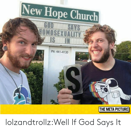 New Hope: New Hope Church  GOD SAYS  HOMOSEXUALITY  PH: 441-4130  THE META PICTURE lolzandtrollz:Well If God Says It