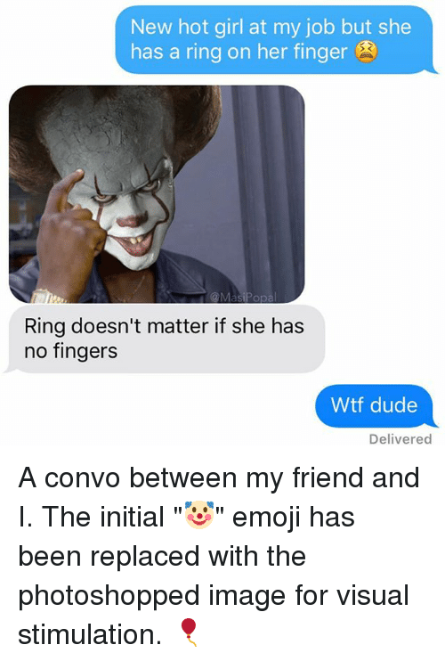 "Dude, Emoji, and Funny: New hot girl at my job but she  has a ring on her finger  Ring doesn't matter if she has  no fingers  Wtf dude  Delivered A convo between my friend and I. The initial ""🤡"" emoji has been replaced with the photoshopped image for visual stimulation. 🎈"