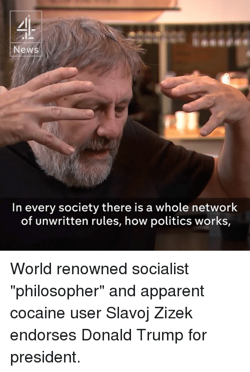 """Trump For President: New  In every society there is a whole network  of unwritten rules, how politics works, World renowned socialist """"philosopher"""" and apparent cocaine user Slavoj Zizek endorses Donald Trump for president."""