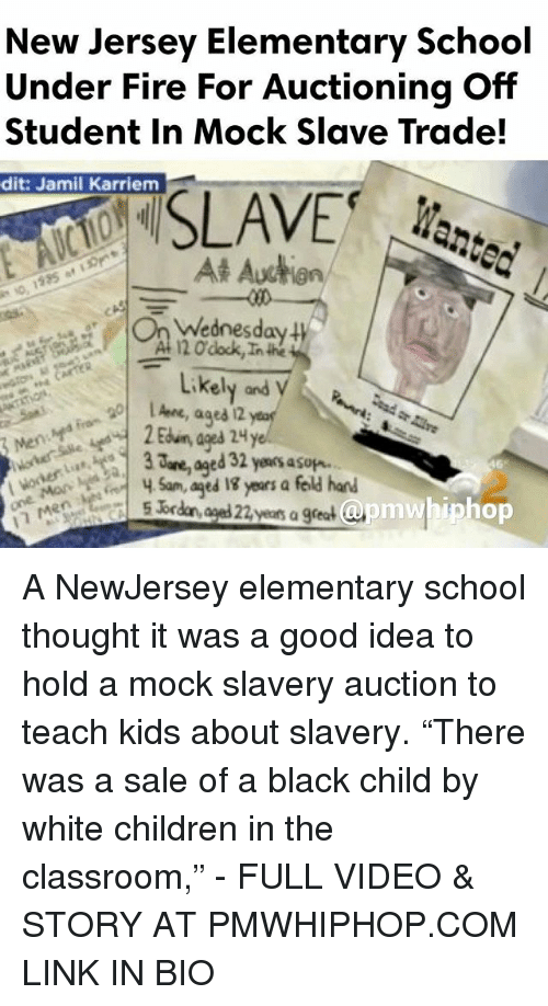 "apm: New Jersey Elementary School  Under Fire For Auctioning Off  Student in Mock Slave Trade!  dit: Jamil Karriem  SLAVE  At Auction  Wednesday  120 dock,Inthe  Likely and  ages 2  are, ed 32 yeaosasup.  Sam, aged years a feld hand  apm whip hop  5 br  years a great A NewJersey elementary school thought it was a good idea to hold a mock slavery auction to teach kids about slavery. ""There was a sale of a black child by white children in the classroom,"" - FULL VIDEO & STORY AT PMWHIPHOP.COM LINK IN BIO"