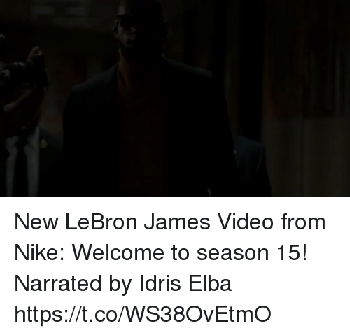 Idris Elba, LeBron James, and Memes: New LeBron James Video from Nike: Welcome to season 15! Narrated by Idris Elba  https://t.co/WS38OvEtmO