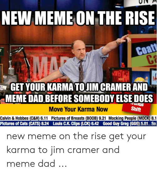 Jim Cramer: NEW MEME ON THE RISE  Coat  C  MAR  GET YOUR KARMATOUIM CRAMERAND  MEME DAD BEFORE SOMEBODY ELSEDOES  Move Your Karma Now  Shift  Calvin & Hobbes (C&H) 6.11 Pictures of Breasts (BOOB) 9.21 Mocking People (MOCK) 8.1  Pictures of Cats (CATS) 8.24 Louls C.K. Clips (LCK) 6.42 Good Guy Greg (GGG) 5.01 Sa  CKrNEhe.co new meme on the rise get your karma to jim cramer and meme dad ...
