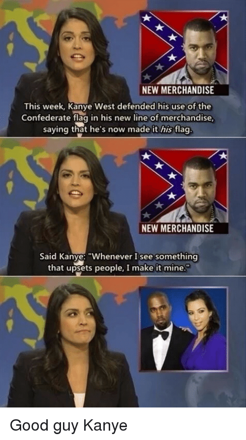 "Confederate: NEW MERCHANDISE  This week, Kanye West defended his use of the  Confederate flag in his new line of merchandise  saying that he's now made it his flag  NEW MERCHANDISE  Said Kanye: ""Whenever I see something  that upsets people, I make it mine Good guy Kanye"