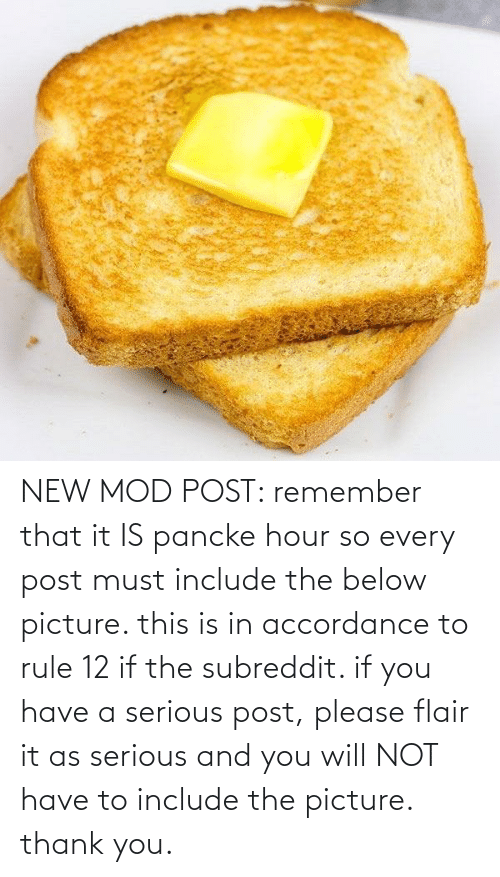 accordance: NEW MOD POST: remember that it IS pancke hour so every post must include the below picture. this is in accordance to rule 12 if the subreddit. if you have a serious post, please flair it as serious and you will NOT have to include the picture. thank you.
