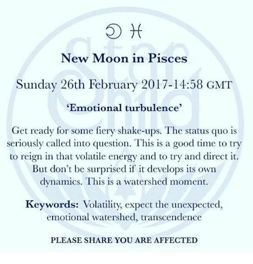 """Unexpectancy: New Moon in Pisces  Sunday 26th February 2017-14:58 GMT  """"Emotional turbulence  Get ready for some fiery shake-ups. The status quo is  seriously called into question. This is a good time to try  to reign in that volatile energy and to try and direct it.  But don't be surprised if it develops its own  dynamics. This is a watershed moment  Keywords: Volatility, expect the unexpected,  emotional watershed, transcendence  PLEASE SHARE YOU ARE AFFECTED"""