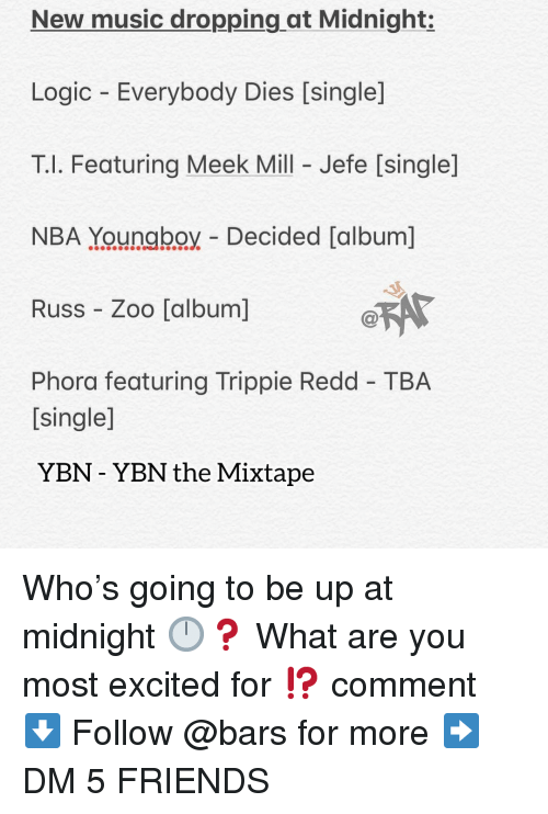 Meek Mill: New music dropping at Midnight:  Logic Everybody Dies [single]  T.l. Featuring Meek Mill - Jefe [single]  NBA Youngboy Decided [album]  Russ Zoo [album]  Phora featuring Trippie Redd TBA  [single]  YBN - YBN the Mixtape Who's going to be up at midnight 🕛❓ What are you most excited for ⁉️ comment ⬇️ Follow @bars for more ➡️ DM 5 FRIENDS