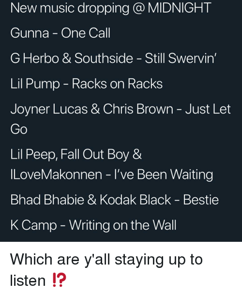 Chris Brown, Fall, and ILoveMakonnen: New music dropping @ MIDNIGHT  Gunna - One Call  G Herbo & Southside - Still Swervin  Lil Pump - Kacks on RacKs  Joyner Lucas & Chris Brown-Just Let  Lil Peep, Fall Out Boy &  ILoveMakonnen - l've Been Waiting  Bhad Bhabie & Kodak Black - Bestie  K Camp - Writing on the Wall Which are y'all staying up to listen ⁉️