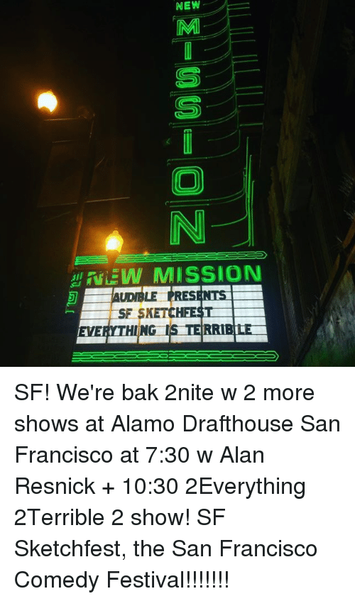 Dank, San Francisco, and Festival: NEW  N  MISSION  SF SK  EVERYTHING IS TERRIBLE SF! We're bak 2nite w 2 more shows at Alamo Drafthouse San Francisco at 7:30 w Alan Resnick + 10:30 2Everything 2Terrible 2 show! SF Sketchfest, the San Francisco Comedy Festival!!!!!!!