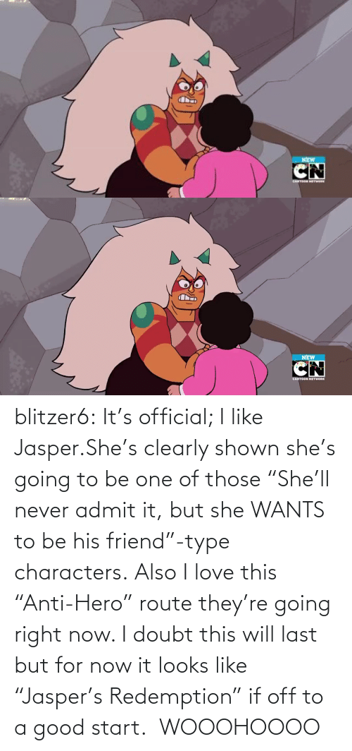 "Clearly: NEW   NEW  CARTOON NETWORK blitzer6:  It's official; I like Jasper.She's clearly shown she's going to be one of those ""She'll never admit it, but she WANTS to be his friend""-type characters. Also I love this ""Anti-Hero"" route they're going right now. I doubt this will last but for now it looks like ""Jasper's Redemption"" if off to a good start.   WOOOHOOOO"