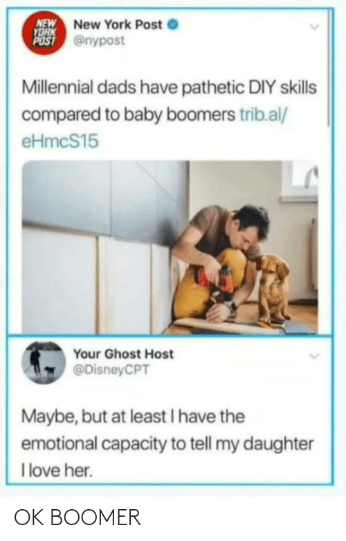 baby boomers: NEW New York Post e  YORK  POST @nypost  Millennial dads have pathetic DIY skills  compared to baby boomers trib.al/  eHmcS15  Your Ghost Host  @DisneyCPT  Maybe, but at least I have the  emotional capacity to tell my daughter  I love her. OK BOOMER