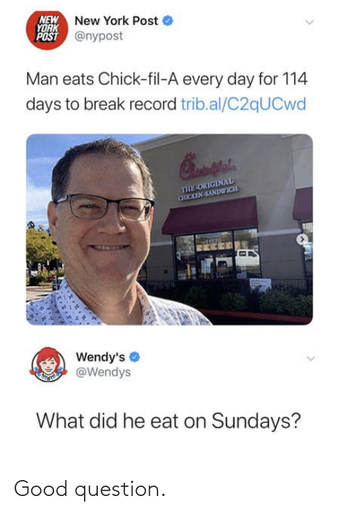 what did: NEW New York Post  YORK  POST @nypost  Man eats Chick-fil-A every day for 114  days to break record trib.al/C2qUCwd  THE ORIGINAL  CHICKEN SANDWICH  Wendy's  @Wendys  What did he eat on Sundays? Good question.